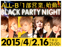 ALL-B「1部営業」始動!!BLACK PARTY NIGHT 2015/4/2.16thu21:00-