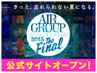 AIR GROUP COLLECTION 2015 The Finalきっと、忘れられない夏になる。公式サイトオープン!