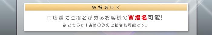 W指名OK 両店舗にご指名があるお客様のW指名可能!※どちらか1店舗のみのご指名も可能です。