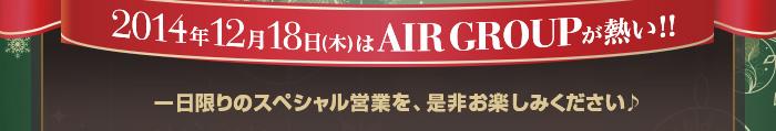 2014年12月18日(木)はAIR GROUPが熱い!! 一日限りのスペシャル営業を、是非お楽しみください♪