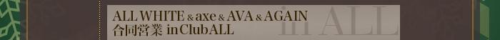 ALL WHITE&axe&AVA&AGAIN合同営業 inClubALL