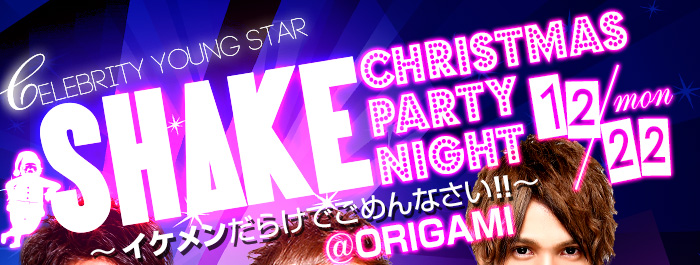 Celebrity Young star SHAKE CHRISTMAS Party Night~イケメンだらけでごめんなさい!! ~ @ ORIGAMI 12/22