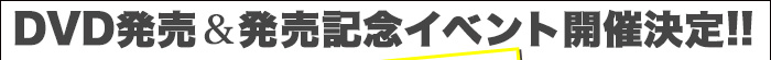 DVD発売&発売記念イベント開催決定!!
