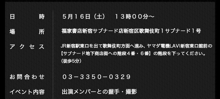 日時: 5月16日(土) 13時00分~  場所: 福家書店新宿サブナード店 新宿区歌舞伎町1 サブナード1号  アクセス: JR新宿駅東口を出て歌舞伎町方面へ進み、ヤマダ電機LAVI新宿東口館前の【サブナード地下商店街への階段4番・6番】の階段を下ってください。(徒歩5分) お問合せ 03-3350-0329  イベント内容: 出演メンバーとの握手・撮影