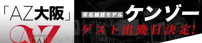 「AZ大阪」有名雑誌モデルケンゾーゲスト出勤日決定!