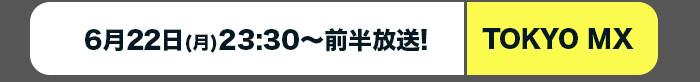 TOKYO MX:6月22日(月)23:30~前半放送!