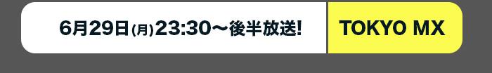 TOKYO MX:6月29日(月)23:30~後半放送!