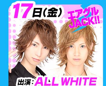 7/17(金)25:30~「エアグルJACK!!」出演:ALL WHITE