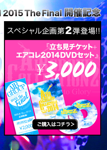 AIRGROUPCOLLECTION2015TheFinal 開催記念『立ち見チケット+エアコレ2014完全収録DVD』¥3,000!ご購入はコチラ