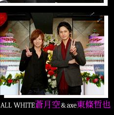 ALL WHITE 蒼月空 & axe 東條哲也