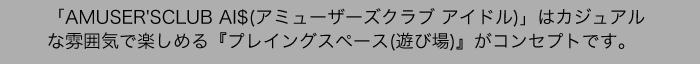 「AMUSER'SCLUB AI$(アミューザーズクラブ アイドル)」はカジュアルな雰囲気で楽しめる『プレイングスペース(遊び場)』がコンセプトです。