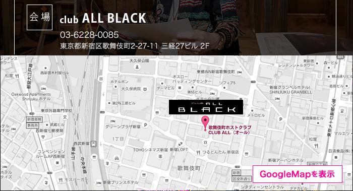 会場 club ALL BLACK TEL:03-3203-3003 東京都新宿区歌舞伎町2-27-11 三経27ビル 2F GoogleMapを表示