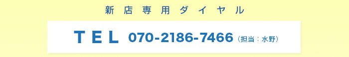 新店専用ダイヤル TEL 070-2186-7466(担当:水野)