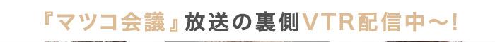 『マツコ会議』放送の裏側VTR配信中!