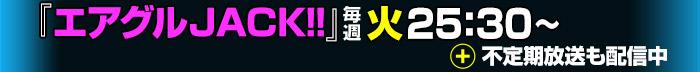「エアグルJACK!!」毎週火 25:30~&不定期放送も配信中!