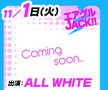 11/1(火)25:30~「エアグルJACK!!」ALL WHITE