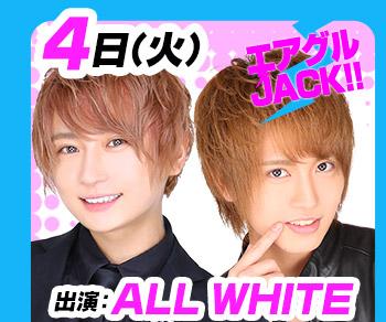 4/4(火)25:30~「エアグルJACK!!」ALL WHITE