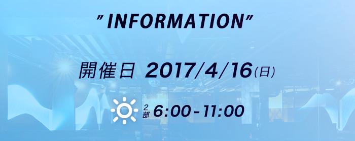 INFORMATION 開催日2017/3/12(日) 朝の部6:00-11:00 夜の部21:00-24:00