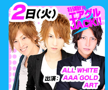 5/2(火)25:30~「エアグルJACK!!」ALL WHITE&AAA-GOLD&ART