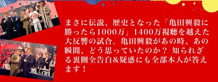 まさに伝説、歴史となった「亀田興毅に勝ったら1000万」1400万視聴を越えた大反響の試合。亀田興毅があの時、あの瞬間、どう思っていたのか? 知られざる裏側全告白&疑惑にも全部本人が答えます!