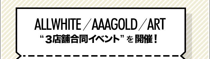 ALLWHITE/AAAGOLD/ART『3店舗合同イベント』を開催!