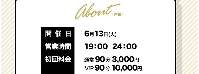 About-詳細- 開催日:6月13日(火) 営業時間:19:00-24:00 初回:通常90分3000円 VIP90分10000円