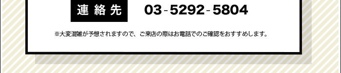 連絡先:03-5292-5804 ※大変混雑が予想されますので、ご来店の際はお電話でのご確認をおすすめします。