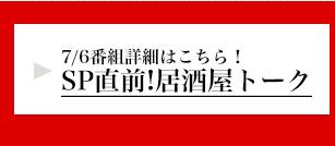 7/6番組詳細はこちら!SP直前!居酒屋トーク 詳細はこちら!
