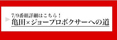 7/9番組詳細はこちら!亀田×ジョープロボクサーへの道 詳細はこちら!