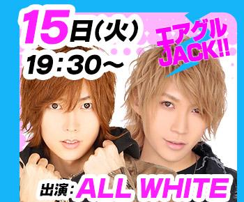 8/15(火)19:30~「エアグルJACK!!」ALL WHITE