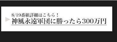 8/19番組詳細はこちら!神風永遠軍団に勝ったら300万円