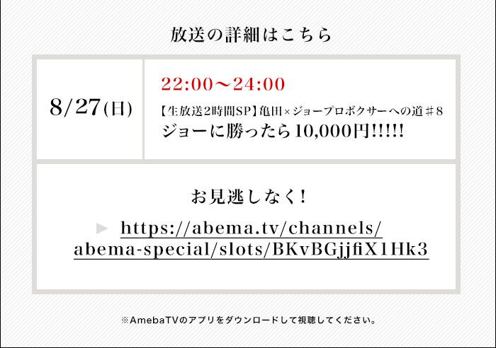 放送詳細 8/27(日)22:00-24:00【生放送2時間SP】ジョーに勝ったら1万円 亀田×ジョープロボクサーへの道♯8 お見逃しなく!→https://abema.tv/channels/abema-special/slots/BKvBGjjfiX1Hk3 ※AmebaTVのアプリをダウンロードして視聴してください。