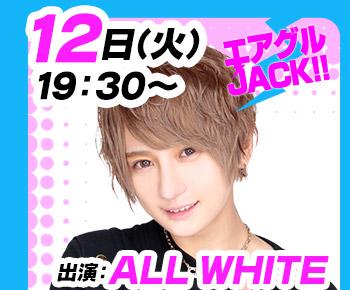 9/12(火)19:30~「エアグルJACK!!」ALL WHITE
