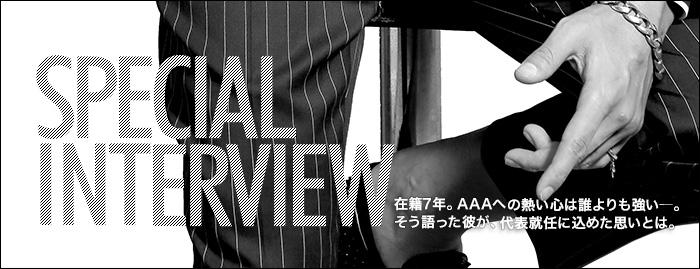 インタビュー 在籍7年。AAAへの熱い心は誰よりも強い―。そう語った彼が、代表就任に込めた思いとは。