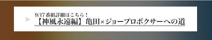 9/17番組詳細はこちら【神風永遠編】亀田×ジョープロボクサーへの道 詳細はこちら!