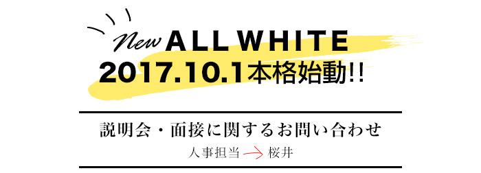 newALLWHITE 2017.10.1本格始動!! 説明会・面接に関するお問い合わせ 人事担当→櫻井