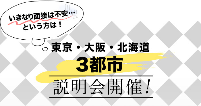いきなり面接は不安…という方は! 東京・大阪・北海道3都市説明会開催!