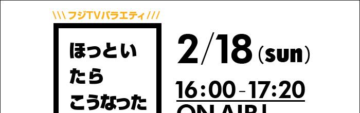 フジTVバラエティ ほっといたらこうなった 2/18(sun)16:00-17:20 ONAIR!