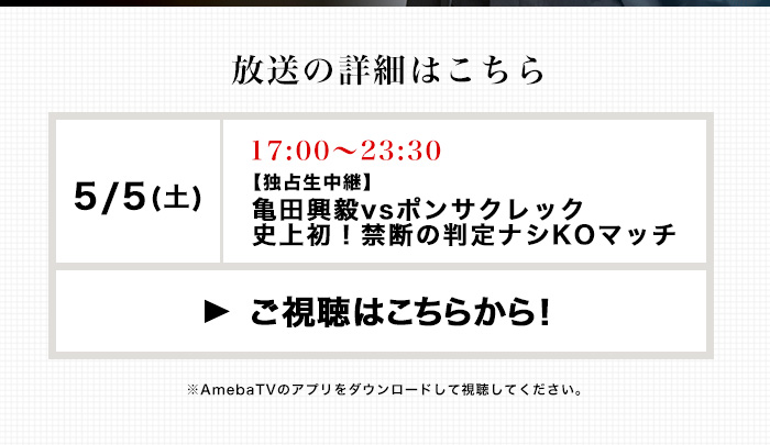 放送の詳細はこちら Abema TV独占生中継「亀田興毅vsポンサクレック」史上初!禁断の判定ナシKOマッチ ご視聴はこちらから! ※AmebaTVのアプリをダウンロードして視聴してください。