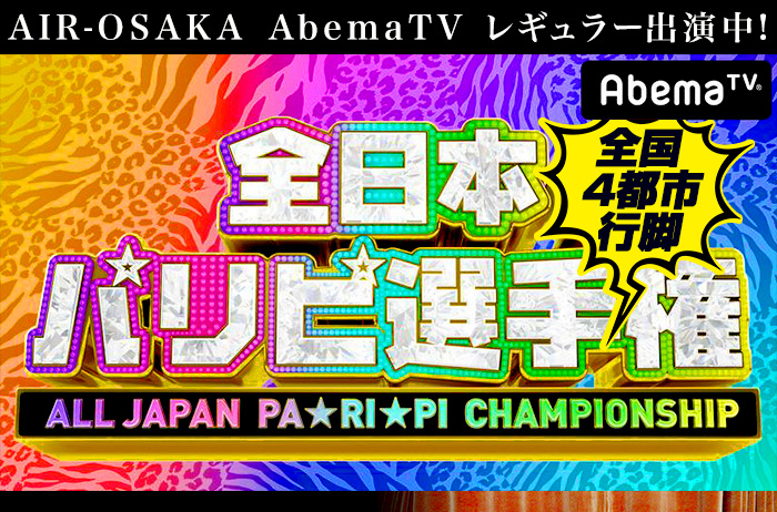 AIR-OSAKA AbemaTV出演決定! 全国4都市行脚 全日本パリピ選手権