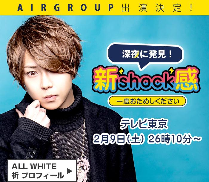 AIRGROUP出演決定!2/9(土)26:10~テレビ東京「新Shock感」にALL WHITE祈 プロフィールはこちら                 border=