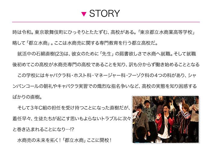 時は令和。東京歌舞伎町にひっそりとたたずむ、高校がある。「東京都立水商業高等学校」略して「都立水商」。ここは水商売に関する専門教育を行う都立高校だ。  就活中の石綿直樹(23)は、彼女のために「先生」の肩書欲しさで水商へ就職。そして就職後初めてこの高校が水商売専門の高校であることを知り、訳も分からず働き始めることとなる  この学校にはキャバクラ科・ホスト科・マネージャー科・フーゾク科の4つの科があり、シャンパンコールの朝礼やキャバクラ実習での熾烈な指名争いなど、高校の実態を知り困惑するばかりの直樹。  そして3年C組の担任を受け持つことになった直樹だが、 着任早々、生徒たちが起こす思いもよらないトラブルに次々 と巻き込まれることになり…!?  水商売の未来を拓く!「都立水商」ここに開校!